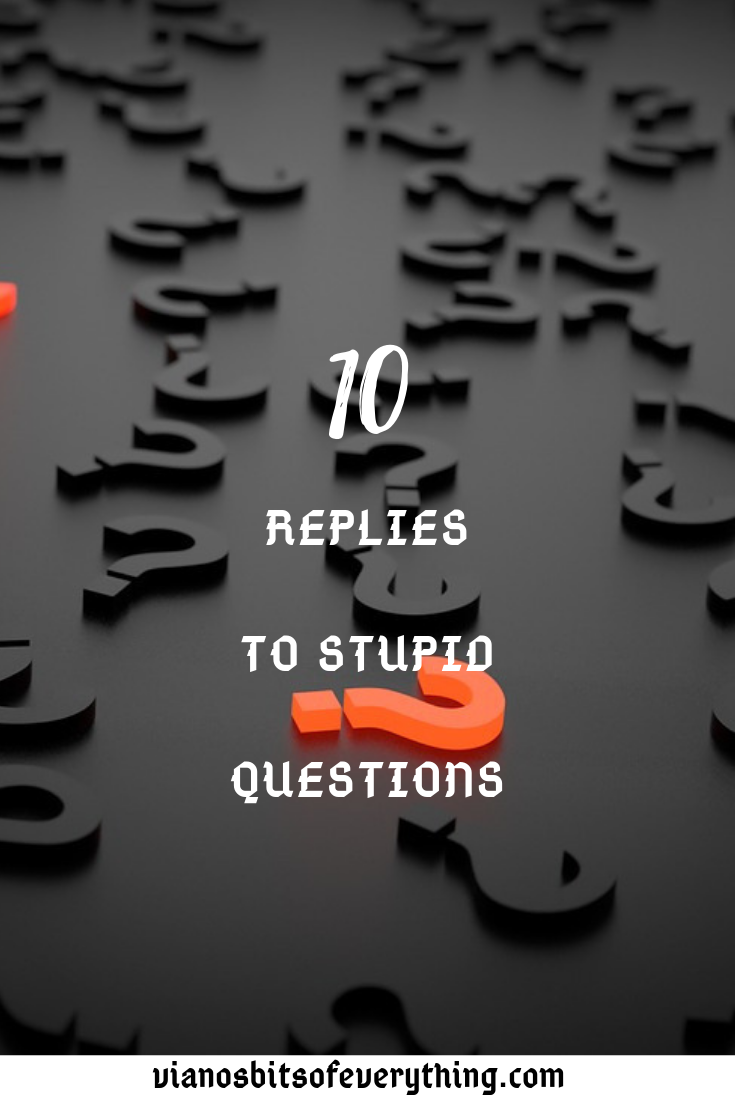 10 Replies to Stupid Questions