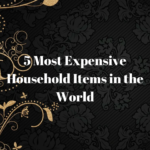 5 Most Expensive Household Items in the World