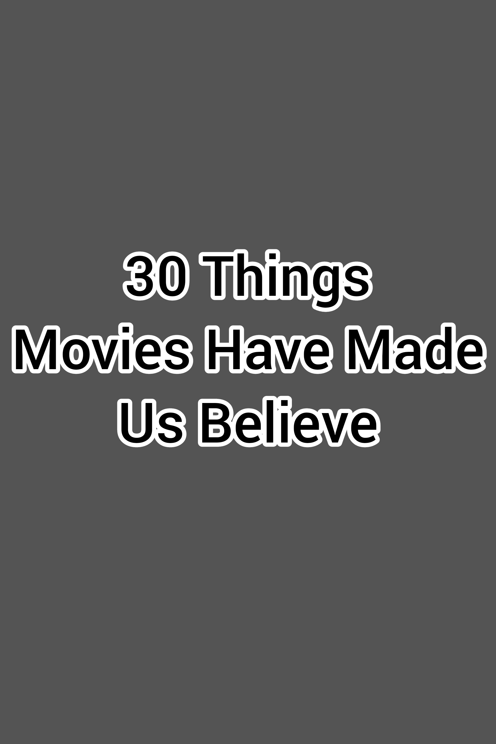 30 Things Movies Have Made Us Believe