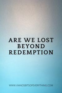 Are we lost beyond redemption